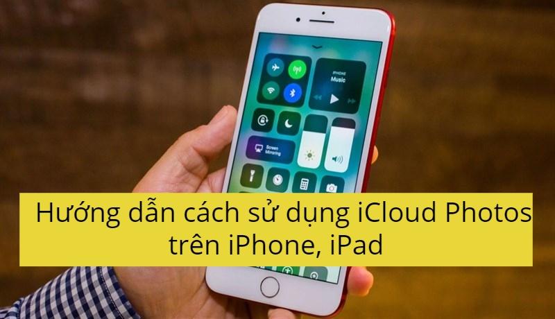 Hướng dẫn cách sử dụng iCloud Photos trên iPhone, iPad